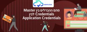 מהם ההבדלים בין Master Credentials לבין Application Credentials